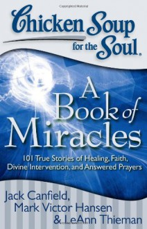 Chicken Soup for the Soul: A Book of Miracles: 101 True Stories of Healing, Faith, Divine Intervention, and Answered Prayers - LeAnn Thieman