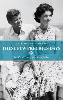 These Few Precious Days: The Final Year of Jack with Jackie - Christopher Andersen