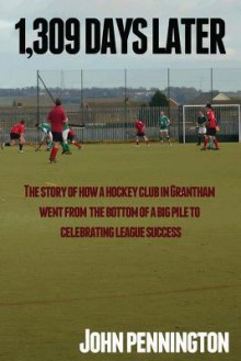 1,309 Days Later: The Story of How a Dreary Lincolnshire Market Town's Hockey Team Went from Being at the Bottom of a Very Big Pile to Making Headlines - John Pennington