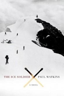 The Ice Soldier: A Novel - Paul Watkins