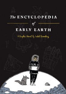 The Encyclopedia of Early Earth: A Novel - Isabel Greenberg