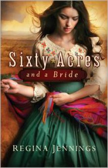 Sixty Acres and a Bride (Ladies of Caldwell County Book #1) - Regina Jennings