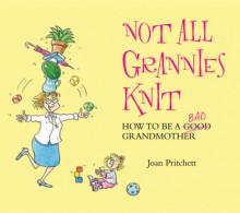 Not All Grannies Knit: How to Be a Bad Grandmother - Joan Pritchett