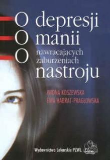 O depresji, o manii, o nawracających zaburzeniach nastroju. - Iwona Koszewska, Ewa Habrat-Pragłowska