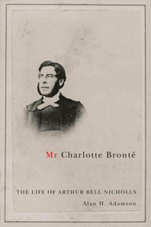 MR Charlotte Bront: The Life of Arthur Bell Nicholls - Alan H. Adamson