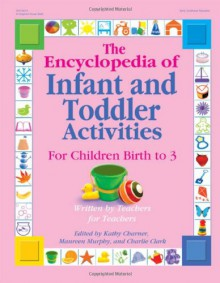 The Encyclopedia of Infant and Toddlers Activities for Children Birth to 3: Written by Teachers for Teachers - Kathy Charner, Kathy Charner, Maureen Murphy, Charlie Clark