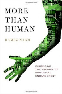 More Than Human: Embracing the Promise of Biological Enhancement - Ramez Naam