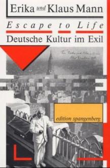 Escape To Life: Deutsche Kultur Im Exil - Klaus Mann, Erika Mann