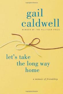 Let's Take the Long Way Home: A Memoir of Friendship - Gail Caldwell