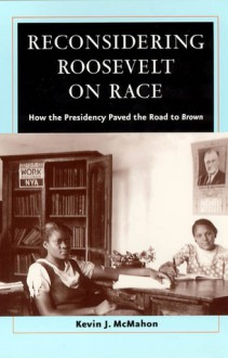 Reconsidering Roosevelt on Race: How the Presidency Paved the Road to Brown - Kevin J. McMahon