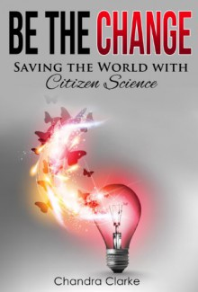 Be the Change: Saving the World with Citizen Science - Chandra Clarke