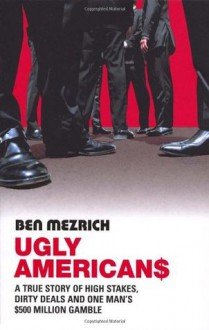 Ugly Americans: A True Story of High Stakes, Dirty Deals and One Man's $500 Million Gamble - Ben Mezrich