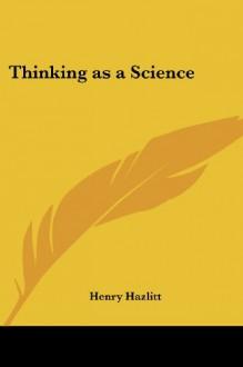 Thinking as a Science - Henry Hazlitt