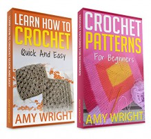 """(2 BOOK BUNDLE) """"Learn How to Crochet Quick And Easy"""" & """"Crochet Patterns For Beginners"""" - Amy Wright"""