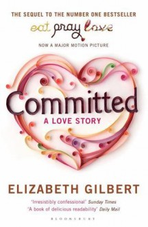 Committed: A Love Story - Elizabeth Gilbert