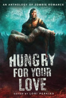 Hungry for Your Love: An Anthology of Zombie Romance - Lori Perkins, Brian Keene, Elizabeth Coldwell, Jan Kozlowski