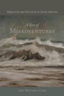 A Sea of Misadventures: Shipwreck and Survival in Early America - Amy Mitchell-Cook, William N. Still Jr.