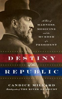 Destiny of the Republic: A Tale of Madness, Medicine, and the Murder of a President - Candice Millard