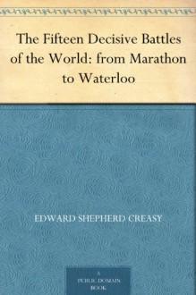 The Fifteen Decisive Battles of the World: from Marathon to Waterloo - Edward Shepherd Creasy