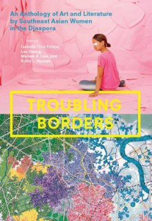 Troubling Borders: An Anthology of Art and Literature by Southeast Asian Women in the Diaspora - Isabelle Thuy Pelaud,Lan Duong,Mariam B Lam,Kathy L Nguyen