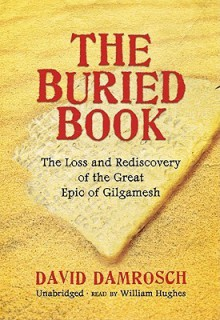The Buried Book: The Loss and Rediscovery of the Great Epic of Gilgamesh - David Damrosch