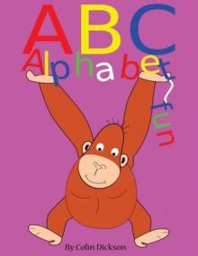 ABC ALPHABET FUN. AN ALPHABET BOOK FOR KIDS. - colin dickson