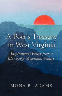 A Poet's Treasury in West Virginia: Inspirational Poetry from a Blue Ridge Mountains Native - Mona R. Adams