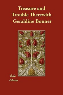Treasure and trouble therewith: a tale of California - Geraldine Bonner