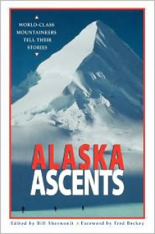 Alaska Ascents: World-Class Mountaineers Tell Thei - Bill Sherwonit, Fred Beckey