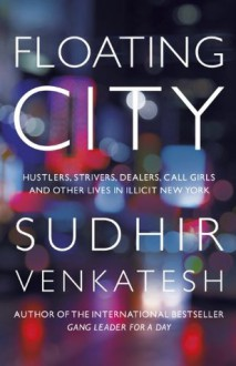 Floating City: Hustlers, Strivers, Dealers, Call Girls and Other Lives in Illicit New York - Sudhir Venkatesh