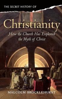 Christianity: How the Church Exploited the Myth of Christ - Malcol Brocklehurst