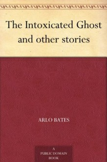 The Intoxicated Ghost and other stories - Arlo Bates