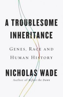 A Troublesome Inheritance: Genes, Race and Human History - Nicholas Wade