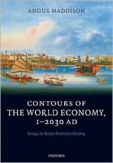 Contours of the World Economy, 1-2030AD: Essays in Macro-Economic History - Angus Maddison