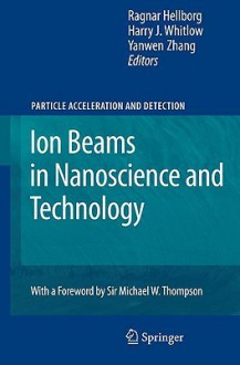 Ion Beams in Nanoscience and Technology - Ragnar Hellborg, Harry Whitlow, Yanweng Zhang, Yanwen Zhang