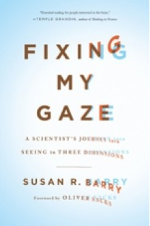 Fixing My Gaze: A Scientist's Journey Into Seeing in Three Dimensions - Susan R. Barry