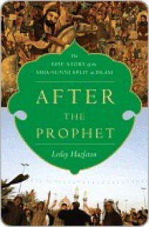 After The Prophet: The Epic Story Of The Shia Sunni Split In Islam - Lesley Hazleton