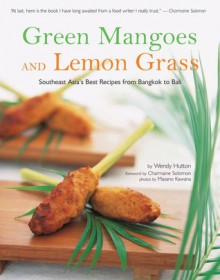 Green Mangoes and Lemon Grass: Southeast Asia's Best Recipes from Bangkok to Bali - Wendy Hutton, Nina Solomon, Masano Kawana, Charmaine Solomon