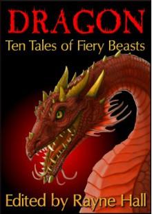 Dragon: Ten Tales of Fiery Beasts (Ten Tales Fantasy & Horror Stories) - Rayne Hall;Larisa Walk;Candy Korman;Jonathan Broughton;Douglas Kolacki;William Meikle;Mark Cassell;Wakefield Mahon;L.L. Phelps;Pamela Turner