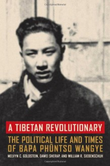 A Tibetan Revolutionary: The Political Life and Times of Bapa Phuntso Wangye - Melvyn C. Goldstein, William R. Siebenschuh, Dawei Sherap