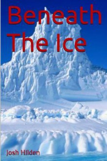 Beneath the Ice: The Collected Edition - Josh Hilden