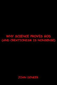 Why Science Proves God: And Creationism is Nonsense - John S. Denker