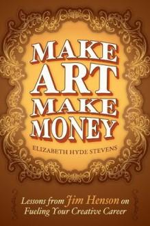 Make Art Make Money: Lessons from Jim Henson on Fueling Your Creative Career - Elizabeth Hyde Stevens