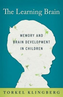 The Learning Brain: Memory and Brain Development in Children - Torkel Klingberg, Neil Betteridge