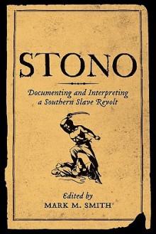 Stono: Documenting and Interpreting a Southern Slave Revolt - Mark M. Smith