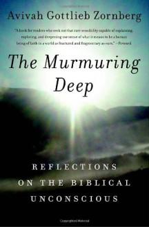 The Murmuring Deep: Reflections on the Biblical Unconscious - Avivah Gottlieb Zornberg