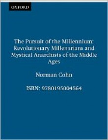 The Pursuit of the Millennium: Revolutionary Millenarians and Mystical Anarchists of the Middle Ages - Norman Cohn