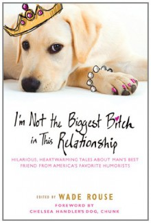 I'm Not the Biggest Bitch in This Relationship: Hilarious, Heartwarming Tales About Man's Best Friend from America's Favorite Humorists -