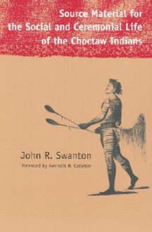 Source Material for the Social and Ceremonial Life of the Choctaw Indians - John Reed Swanton