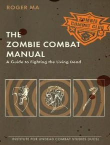 The Zombie Combat Manual: A Guide to Fighting the Living Dead - Roger Ma, Kris Koscheski